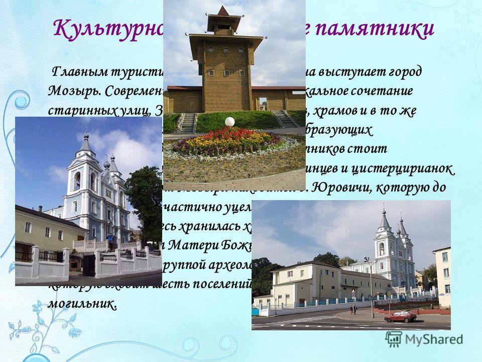 Культурно-исторические памятники Главным туристическим объектом района выступает город Мозырь. Современный Мозырь – это уникальное сочетание старинных улиц, Замковой горы, костёлов, храмов и в то же время новых жилых микрорайонов, градообразующих пре