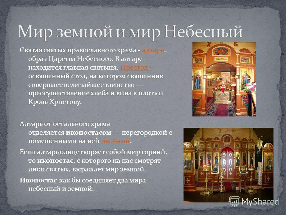 Святая святых православного храма - алтарь, образ Царства Небесного. В алтаре находится главная святыня, Престол освященный стол, на котором священник совершает величайшее таинство преосуществление хлеба и вина в плоть и Кровь Христову.алтарьПрестол