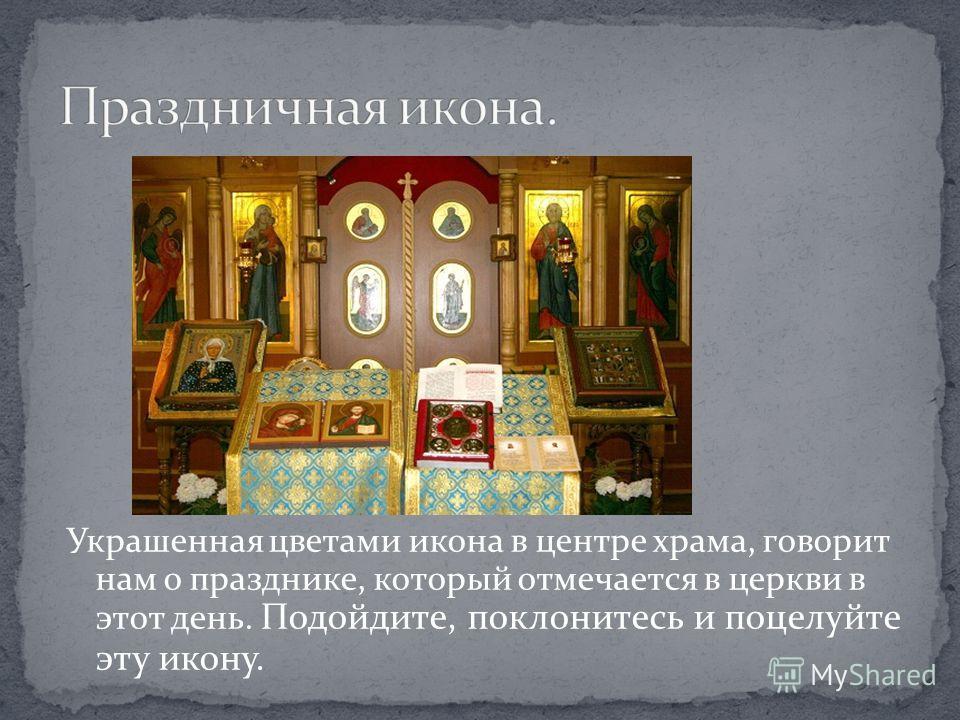 Украшенная цветами икона в центре храма, говорит нам о празднике, который отмечается в церкви в этот день. Подойдите, поклонитесь и поцелуйте эту икону.