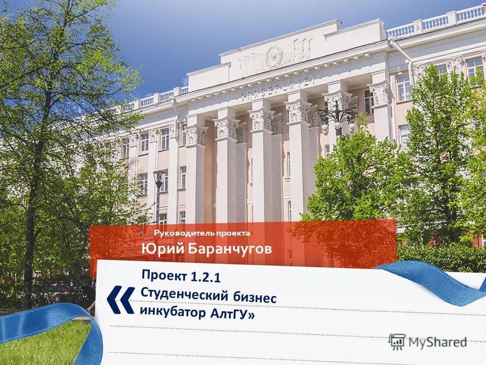 Проект 1.2.1 Студенческий бизнес инкубатор АлтГУ» « Руководитель проекта Юрий Баранчугов