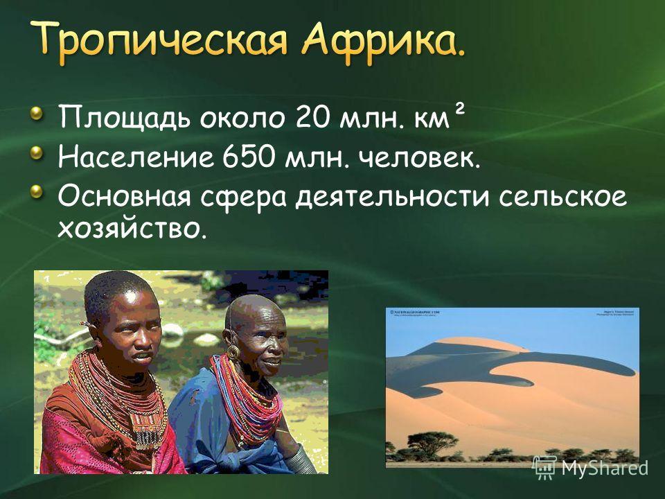 Площадь около 20 млн. км² Население 650 млн. человек. Основная сфера деятельности сельское хозяйство.