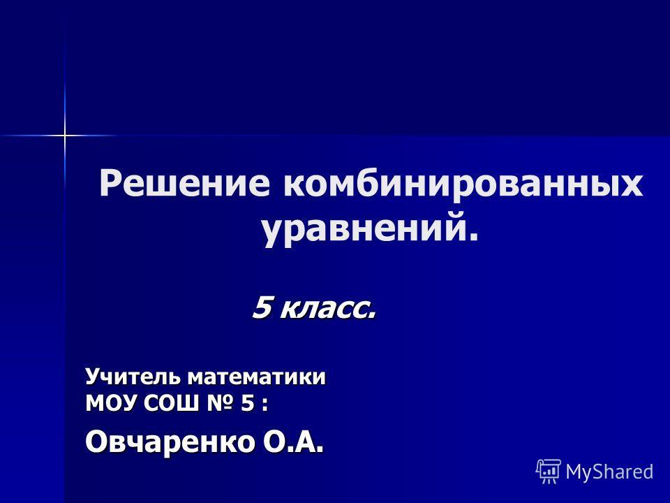 Решение комбинированных уравнений. 5 класс. Учитель математики МОУ СОШ 5 : Овчаренко О.А.