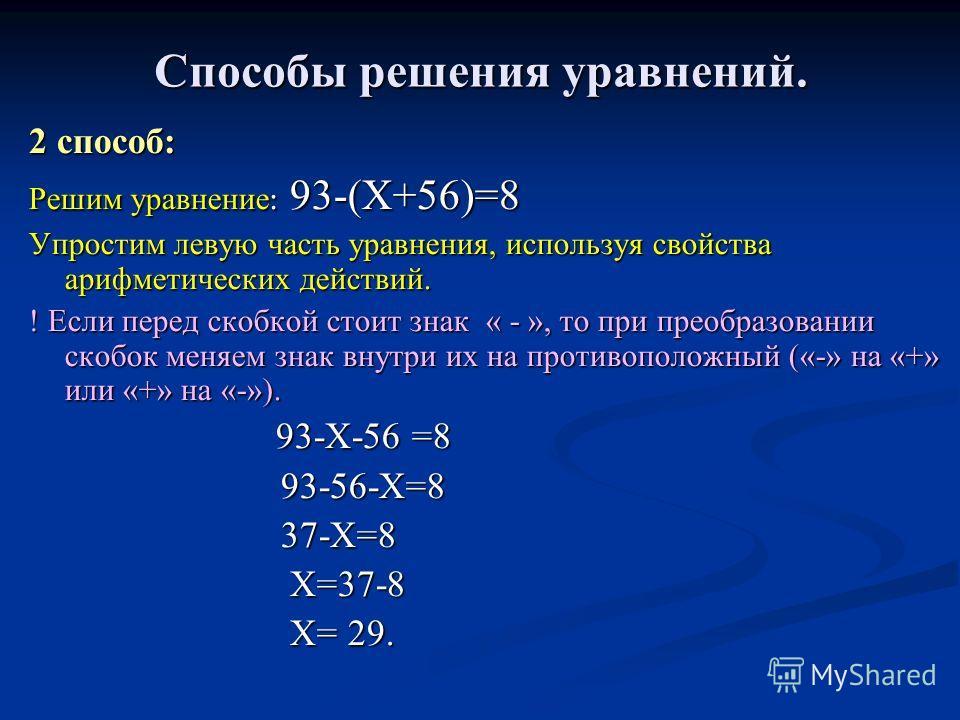Способы решения уравнений. 2 способ: Решим уравнение : 93-(Х+56)=8 Упростим левую часть уравнения, используя свойства арифметических действий. ! Если перед скобкой стоит знак « - », то при преобразовании скобок меняем знак внутри их на противоположны