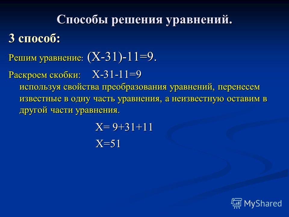 Способы решения уравнений. 3 способ: Решим уравнение : (Х-31)-11=9. Раскроем скобки: Х-31-11=9 используя свойства преобразования уравнений, перенесем известные в одну часть уравнения, а неизвестную оставим в другой части уравнения. Х= 9+31+11 Х= 9+31
