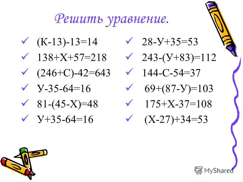 Решить уравнение. (К-13)-13=14 138+Х+57=218 (246+С)-42=643 У-35-64=16 81-(45-Х)=48 У+35-64=16 28-У+35=53 243-(У+83)=112 144-С-54=37 69+(87-У)=103 175+Х-37=108 (Х-27)+34=53