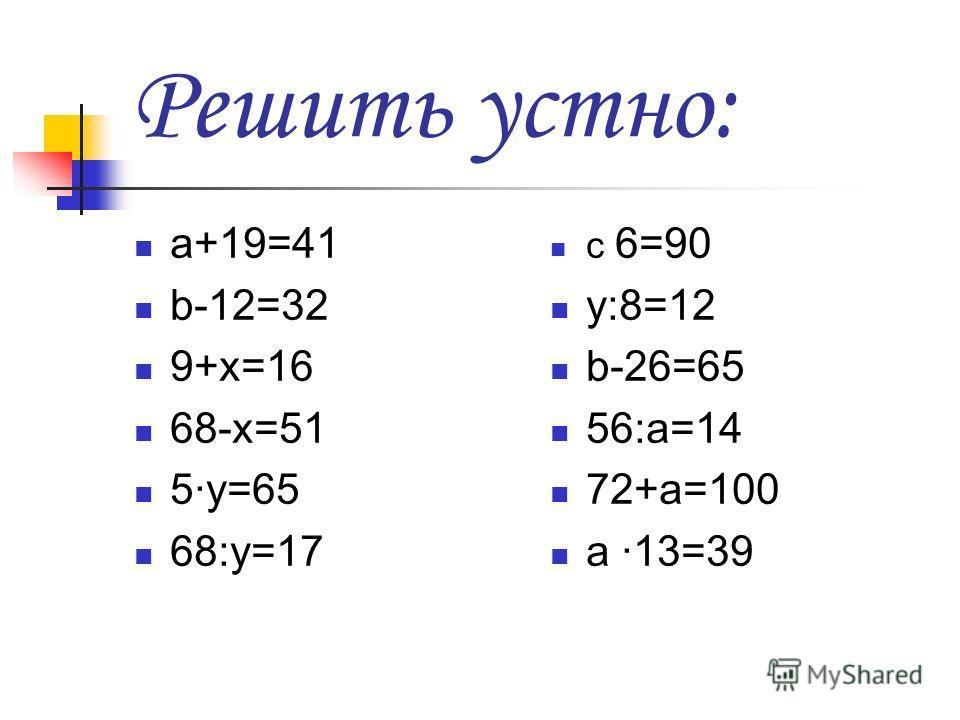 Решить устно: а+19=41 b-12=32 9+x=16 68-x=51 5y=65 68:y=17 c 6=90 y:8=12 b-26=65 56:a=14 72+a=100 a 13=39