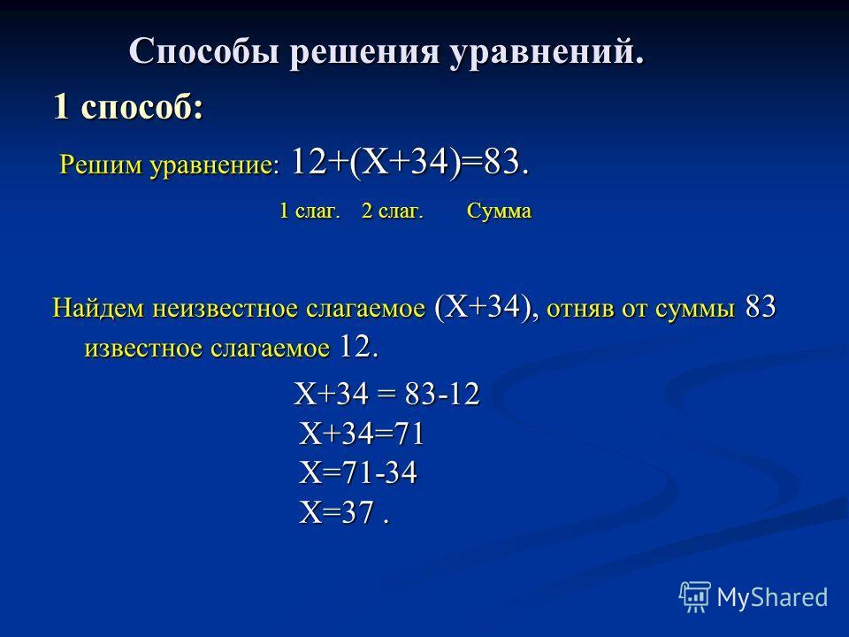 Способы решения уравнений. 1 способ: Решим уравнение: 12+(Х+34)=83. Решим уравнение: 12+(Х+34)=83. 1 слаг. 2 слаг. Сумма 1 слаг. 2 слаг. Сумма Найдем неизвестное слагаемое (Х+34), отняв от суммы 83 известное слагаемое 12. Х+34 = 83-12 Х+34=71 Х=71-34