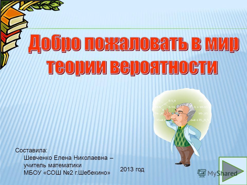 1 Составила: Шевченко Елена Николаевна – учитель математики МБОУ «СОШ 2 г.Шебекино» 2013 год