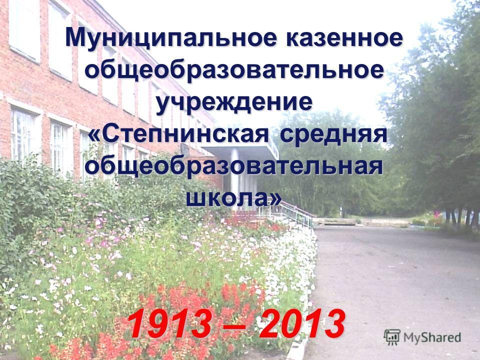 Муниципальное казенное общеобразовательное учреждение «Степнинская средняя общеобразовательная школа» 1913 – 2013
