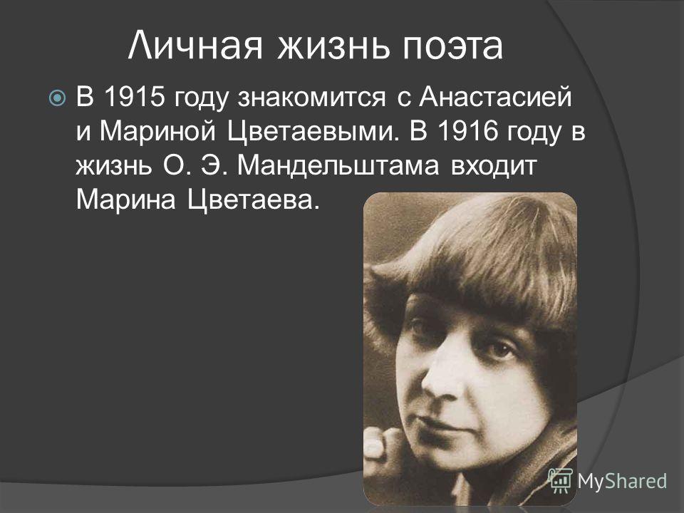 Личная жизнь поэта В 1915 году знакомится с Анастасией и Мариной Цветаевыми. В 1916 году в жизнь О. Э. Мандельштама входит Марина Цветаева.