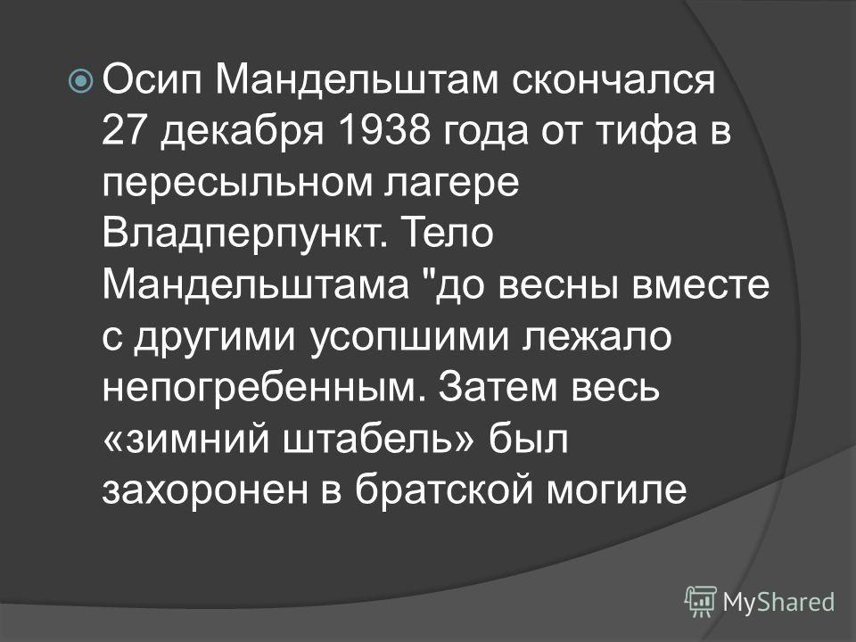 Осип Мандельштам скончался 27 декабря 1938 года от тифа в пересыльном лагере Владперпункт. Тело Мандельштама до весны вместе с другими усопшими лежало непогребенным. Затем весь «зимний штабель» был захоронен в братской могиле