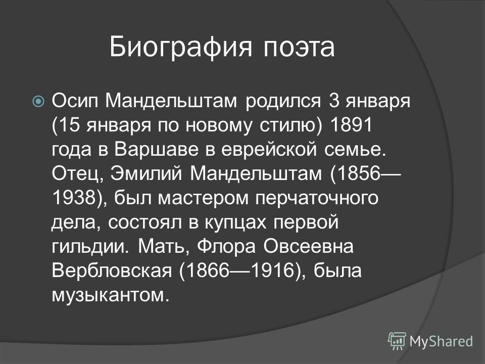 Биография поэта Осип Мандельштам родился 3 января (15 января по новому стилю) 1891 года в Варшаве в еврейской семье. Отец, Эмилий Мандельштам (1856 1938), был мастером перчаточного дела, состоял в купцах первой гильдии. Мать, Флора Овсеевна Вербловск