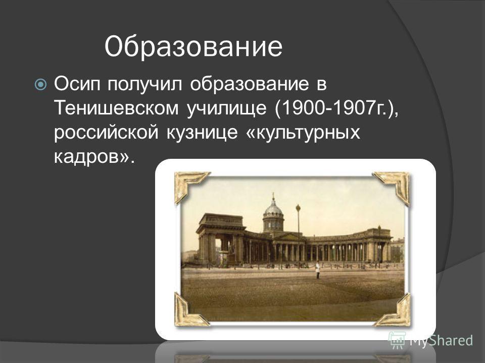 Образование Осип получил образование в Тенишевском училище (1900-1907г.), российской кузнице «культурных кадров».