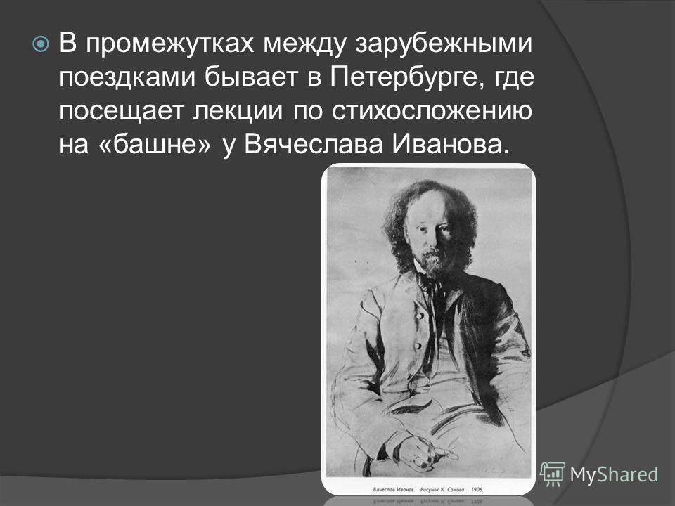 В промежутках между зарубежными поездками бывает в Петербурге, где посещает лекции по стихосложению на «башне» у Вячеслава Иванова.
