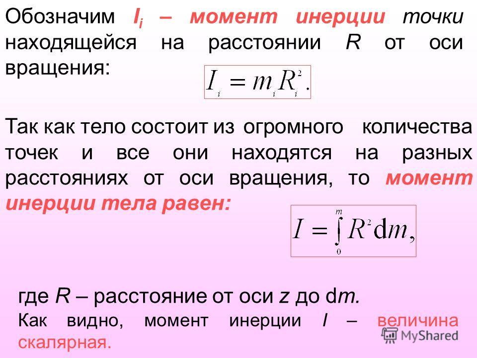 Обозначим I i – момент инерции точки находящейся на расстоянии R от оси вращения: Так как тело состоит из огромного количества точек и все они находятся на разных расстояниях от оси вращения, то момент инерции тела равен: где R – расстояние от оси z