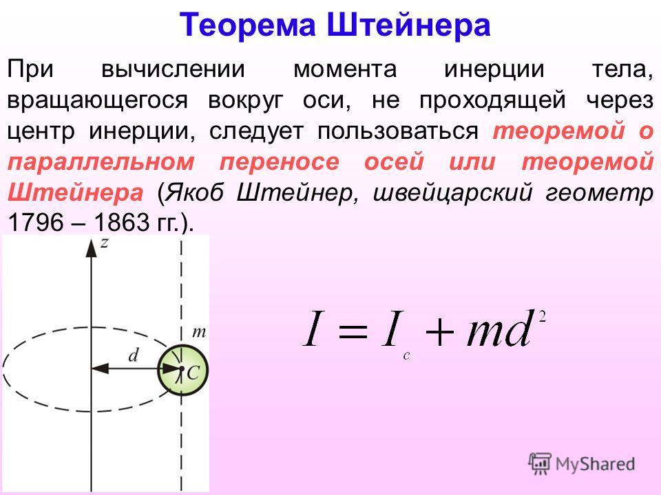 При вычислении момента инерции тела, вращающегося вокруг оси, не проходящей через центр инерции, следует пользоваться теоремой о параллельном переносе осей или теоремой Штейнера (Якоб Штейнер, швейцарский геометр 1796 – 1863 гг.). Теорема Штейнера