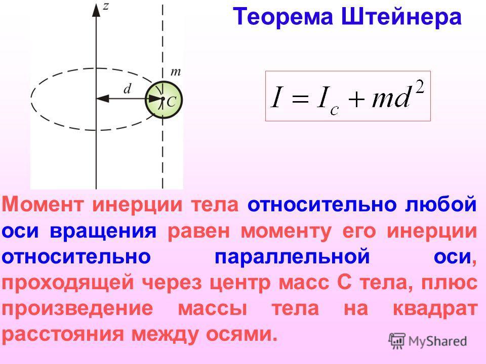 Момент инерции тела относительно любой оси вращения равен моменту его инерции относительно параллельной оси, проходящей через центр масс С тела, плюс произведение массы тела на квадрат расстояния между осями. Теорема Штейнера