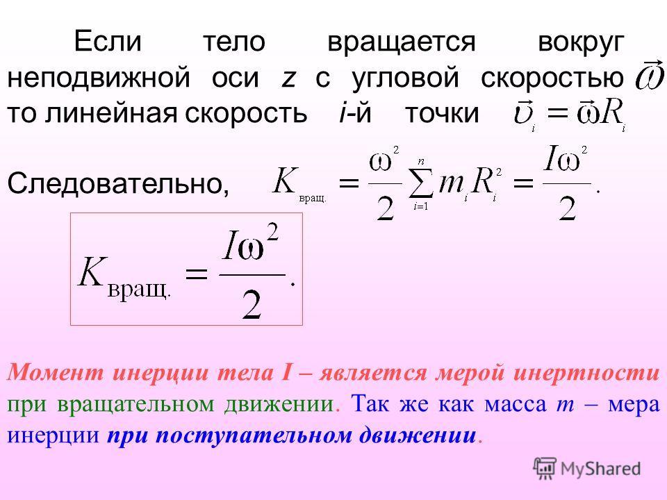 Если тело вращается вокруг неподвижной оси z с угловой скоростью то линейная скорость i-й точки Следовательно, Момент инерции тела I – является мерой инертности при вращательном движении. Так же как масса m – мера инерции при поступательном движении.