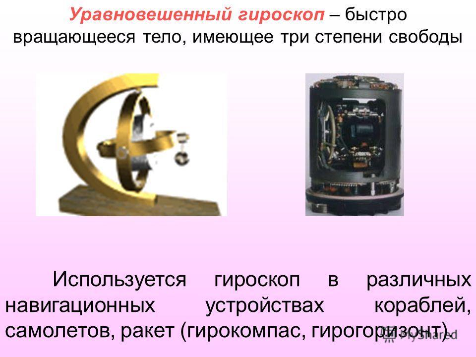 Используется гироскоп в различных навигационных устройствах кораблей, самолетов, ракет (гирокомпас, гирогоризонт). Уравновешенный гироскоп – быстро вращающееся тело, имеющее три степени свободы