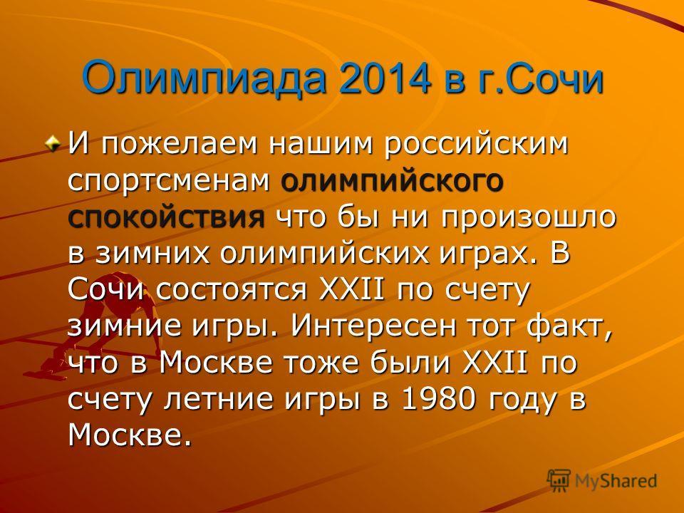 Олимпиада 2014 в г.Сочи И пожелаем нашим российским спортсменам олимпийского спокойствия что бы ни произошло в зимних олимпийских играх. В Сочи состоятся XXII по счету зимние игры. Интересен тот факт, что в Москве тоже были XXII по счету летние игры