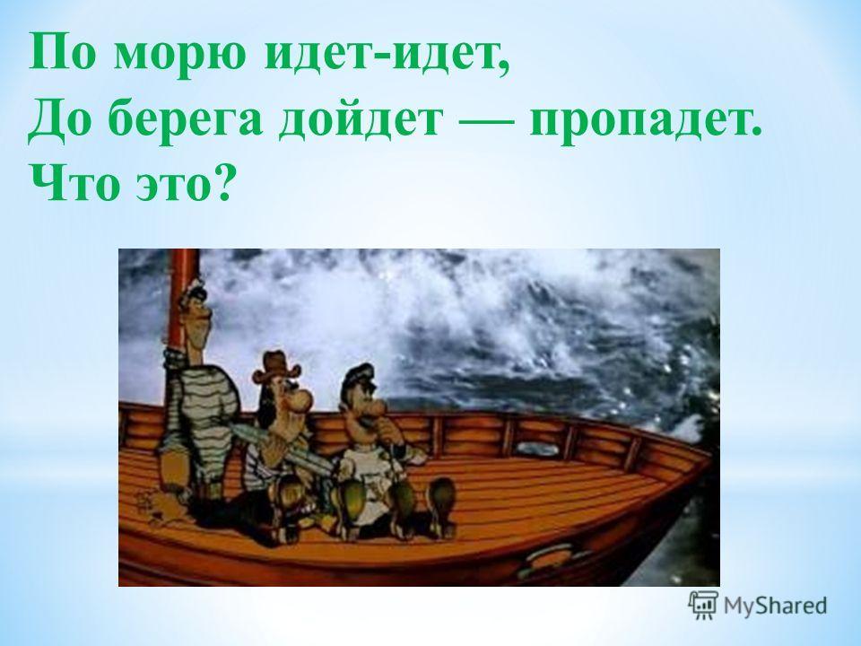 По морю идет-идет, До берега дойдет пропадет. Что это?
