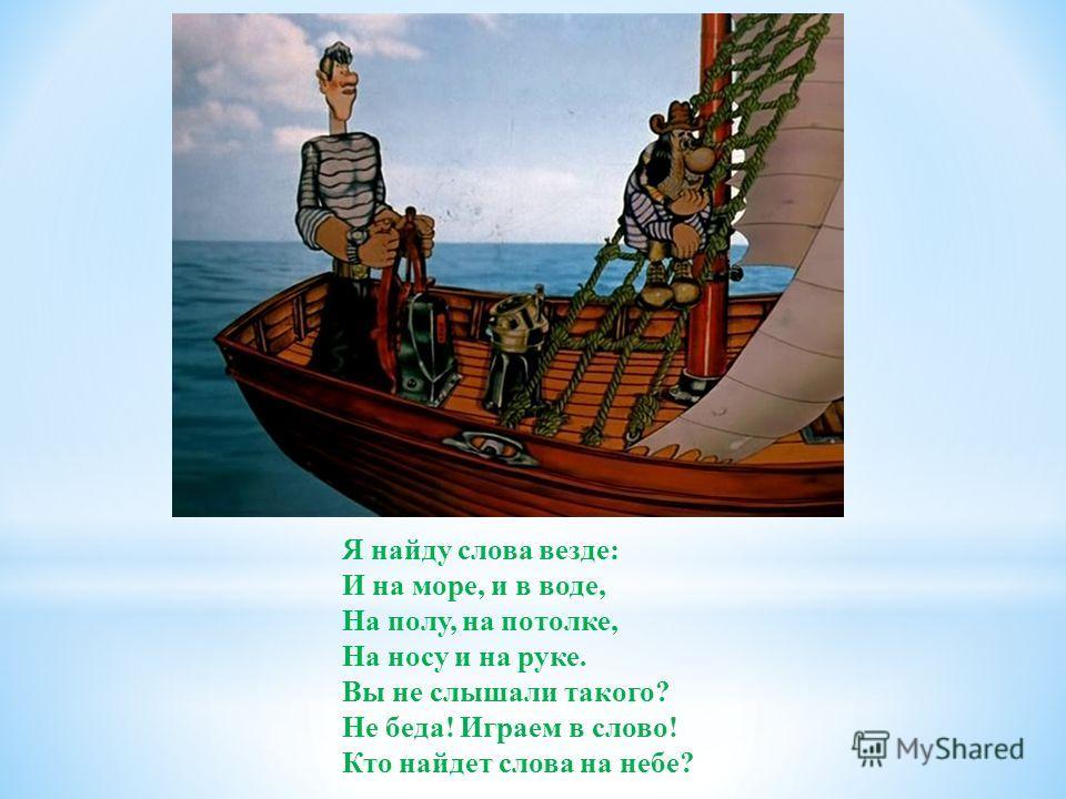 Я найду слова везде: И на море, и в воде, На полу, на потолке, На носу и на руке. Вы не слышали такого? Не беда! Играем в слово! Кто найдет слова на небе?