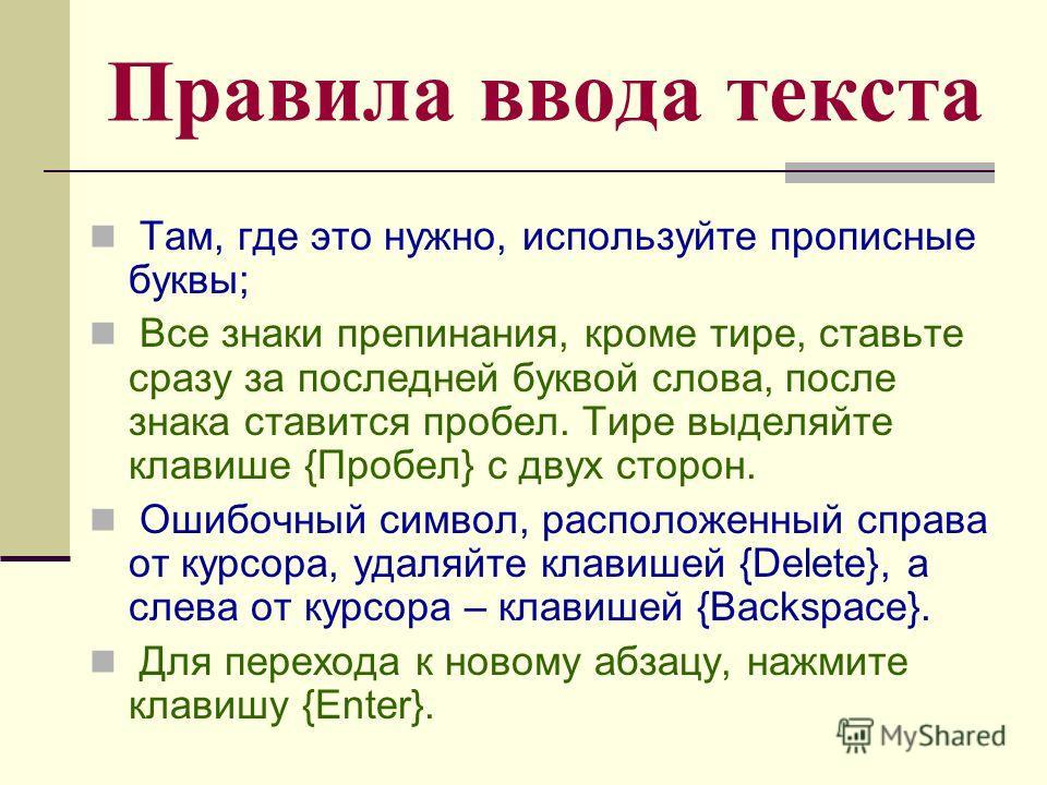 Правила ввода текста Там, где это нужно, используйте прописные буквы; Все знаки препинания, кроме тире, ставьте сразу за последней буквой слова, после знака ставится пробел. Тире выделяйте клавише {Пробел} с двух сторон. Ошибочный символ, расположенн