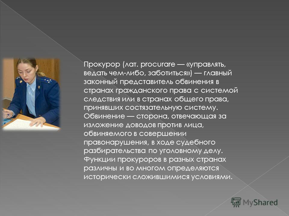 Прокурор (лат. procurare «управлять, ведать чем-либо, заботиться») главный законный представитель обвинения в странах гражданского права с системой следствия или в странах общего права, принявших состязательную систему. Обвинение сторона, отвечающая