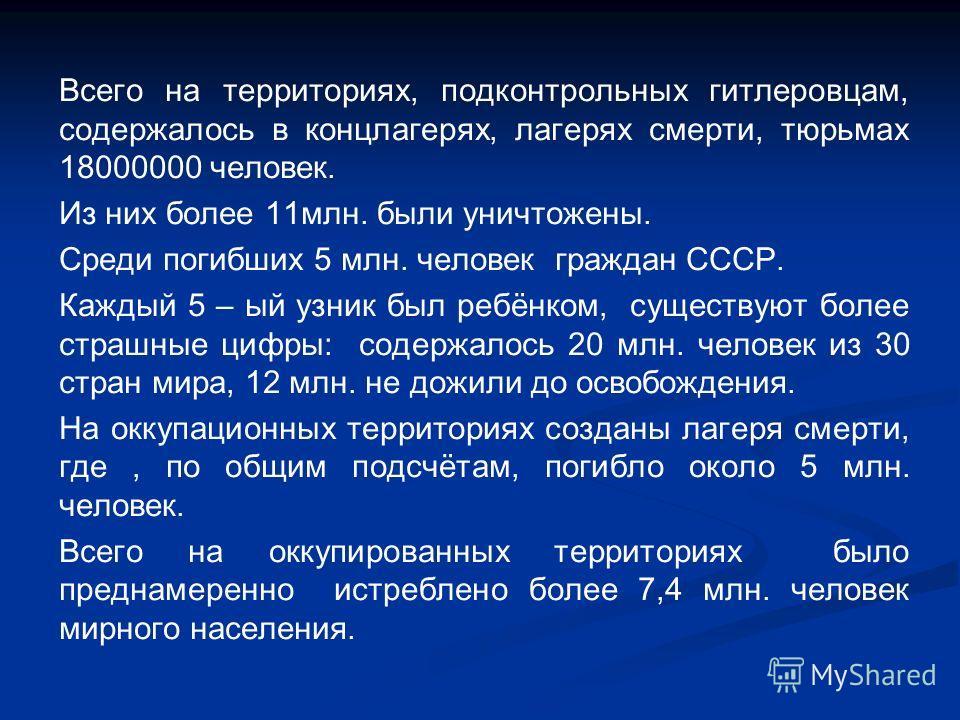 Всего на территориях, подконтрольных гитлеровцам, содержалось в концлагерях, лагерях смерти, тюрьмах 18000000 человек. Из них более 11млн. были уничтожены. Среди погибших 5 млн. человек граждан СССР. Каждый 5 – ый узник был ребёнком, существуют более