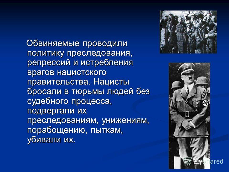 Обвиняемые проводили политику преследования, репрессий и истребления врагов нацистского правительства. Нацисты бросали в тюрьмы людей без судебного процесса, подвергали их преследованиям, унижениям, порабощению, пыткам, убивали их. Обвиняемые проводи