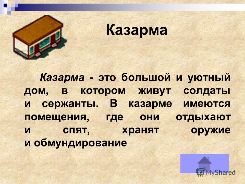 Казарма Казарма - это большой и уютный дом, в котором живут солдаты и сержанты. В казарме имеются помещения, где они отдыхают и спят, хранят оружие и обмундирование