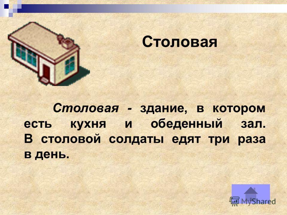 Столовая Столовая - здание, в котором есть кухня и обеденный зал. В столовой солдаты едят три раза в день.