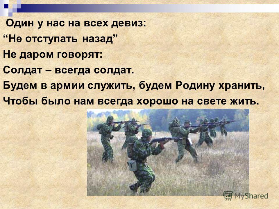 Один у нас на всех девиз: Не отступать назад Не даром говорят: Солдат – всегда солдат. Будем в армии служить, будем Родину хранить, Чтобы было нам всегда хорошо на свете жить.