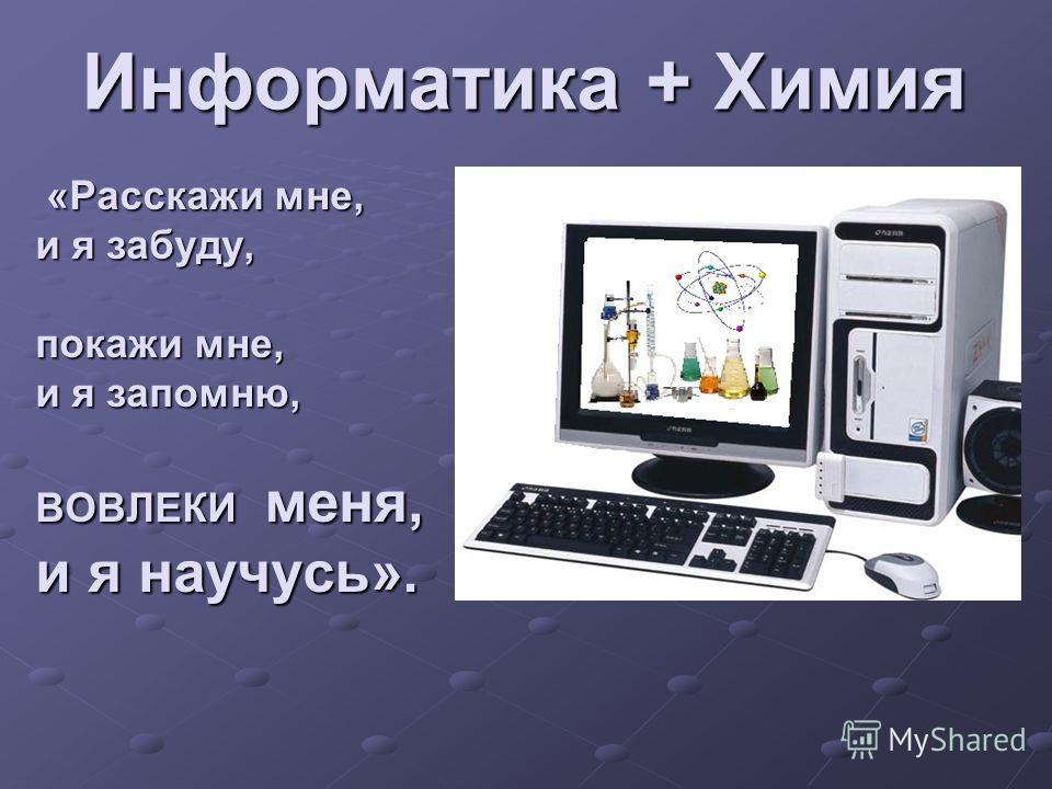 Информатика + Химия «Расскажи мне, «Расскажи мне, и я забуду, покажи мне, и я запомню, ВОВЛЕКИ меня, и я научусь».