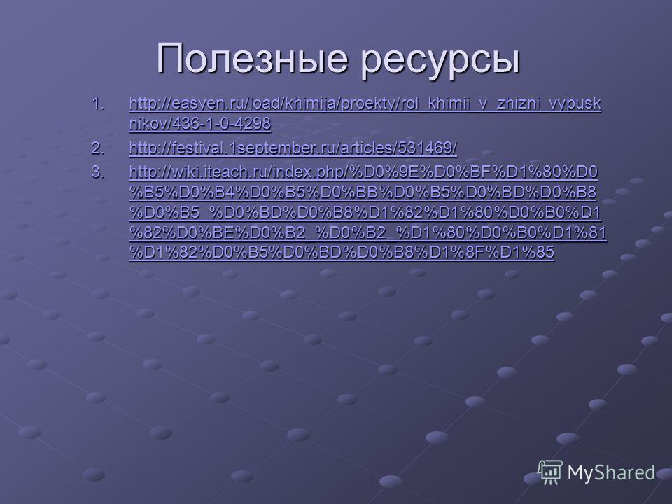 Полезные ресурсы 1.http://easyen.ru/load/khimija/proekty/rol_khimii_v_zhizni_vypusk nikov/436-1-0-4298 http://easyen.ru/load/khimija/proekty/rol_khimii_v_zhizni_vypusk nikov/436-1-0-4298http://easyen.ru/load/khimija/proekty/rol_khimii_v_zhizni_vypusk