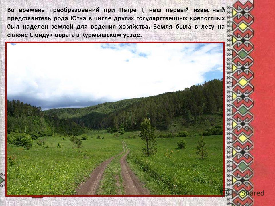 Во времена преобразований при Петре I, наш первый известный представитель рода Ютка в числе других государственных крепостных был наделен землей для ведения хозяйства. Земля была в лесу на склоне Сюндук-оврага в Курмышском уезде.