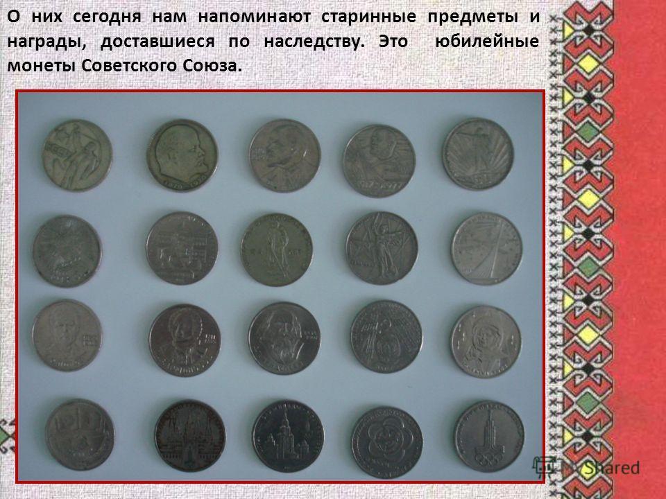 О них сегодня нам напоминают старинные предметы и награды, доставшиеся по наследству. Это юбилейные монеты Советского Союза.