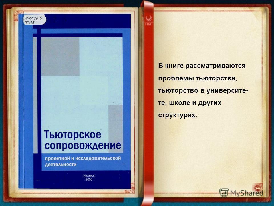 В книге рассматриваются проблемы тьюторства, тьюторство в университе- те, школе и других структурах.