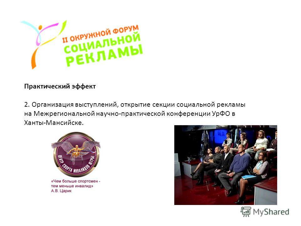 Практический эффект 2. Организация выступлений, открытие секции социальной рекламы на Межрегиональной научно-практической конференции УрФО в Ханты-Мансийске.
