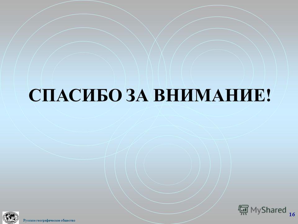 СПАСИБО ЗА ВНИМАНИЕ! 16 Русское географическое общество