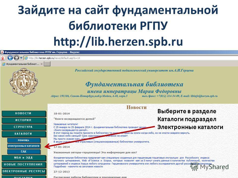 Зайдите на сайт фундаментальной библиотеки РГПУ http://lib.herzen.spb.ru Выберите в разделе Каталоги подраздел Электронные каталоги 3