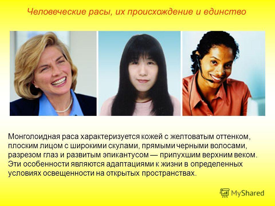 Человеческие расы, их происхождение и единство Монголоидная раса характеризуется кожей с желтоватым оттенком, плоским лицом с широкими скулами, прямыми черными волосами, разрезом глаз и развитым эпикантусом припухшим верхним веком. Эти особенности яв
