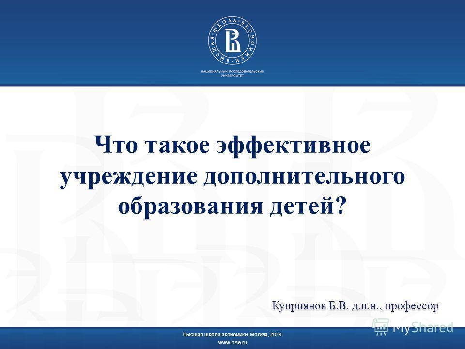 Что такое эффективное учреждение дополнительного образования детей? Высшая школа экономики, Москва, 2014 www.hse.ru Куприянов Б.В. д.п.н., профессор