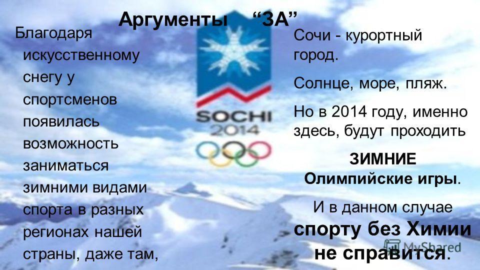 Аргументы ЗА Благодаря искусственному снегу у спортсменов появилась возможность заниматься зимними видами спорта в разных регионах нашей страны, даже там, где нет снега. Сочи - курортный город. Солнце, море, пляж. Но в 2014 году, именно здесь, будут
