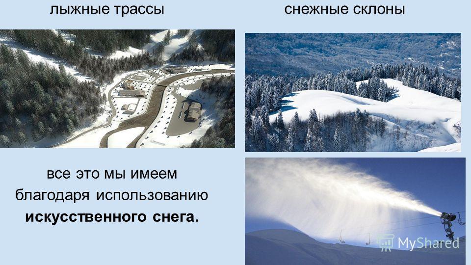 лыжные трассы снежные склоны все это мы имеем благодаря использованию искусственного снега.