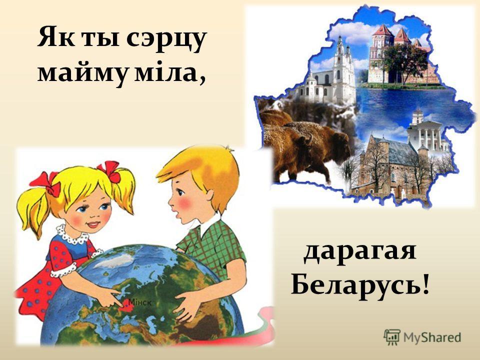 Як ты сэрцу майму міла, дарагая Беларусь!