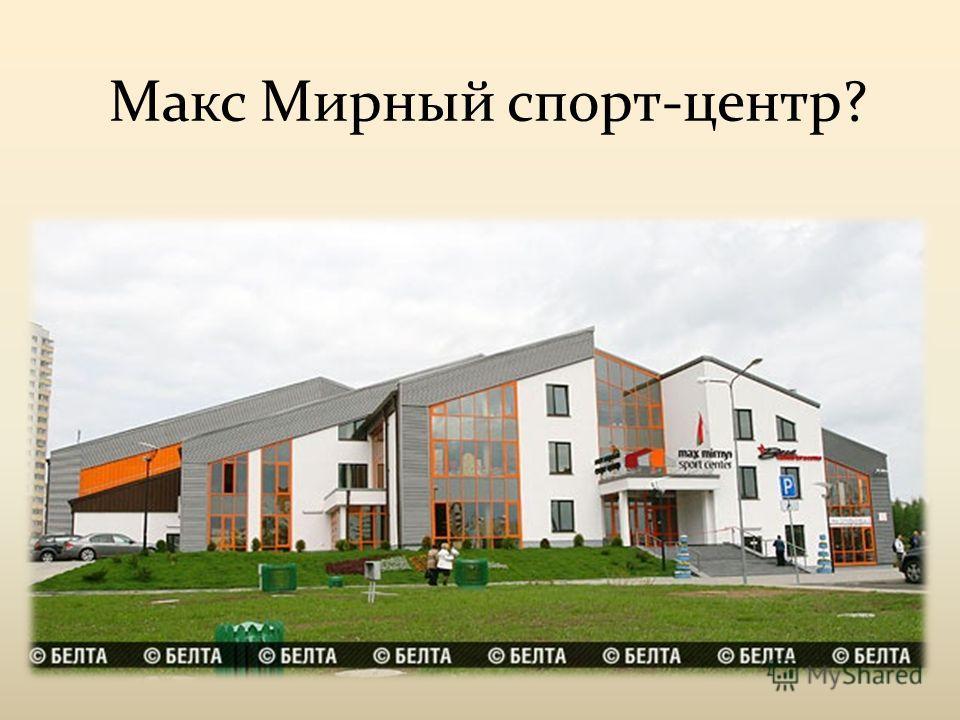 Макс Мирный спорт-центр?