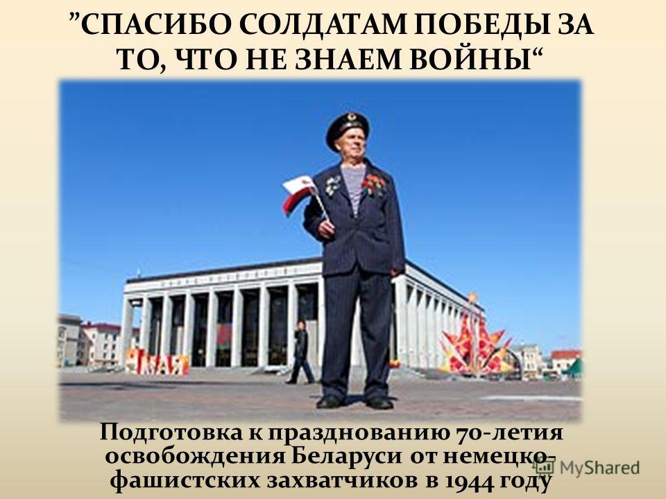 СПАСИБО СОЛДАТАМ ПОБЕДЫ ЗА ТО, ЧТО НЕ ЗНАЕМ ВОЙНЫ Подготовка к празднованию 70-летия освобождения Беларуси от немецко- фашистских захватчиков в 1944 году