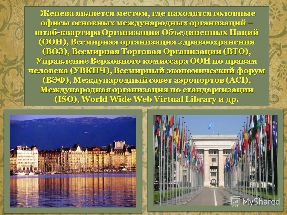 Женева является местом, где находятся головные офисы основных международных организаций – штаб-квартира Организации Объединенных Наций (ООН), Всемирная организация здравоохранения (ВОЗ), Всемирная Торговая Организации (ВТО), Управление Верховного ком