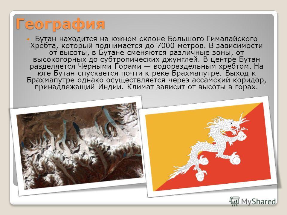 География Бутан находится на южном склоне Большого Гималайского Хребта, который поднимается до 7000 метров. В зависимости от высоты, в Бутане сменяются различные зоны, от высокогорных до субтропических джунглей. В центре Бутан разделяется Чёрными Гор